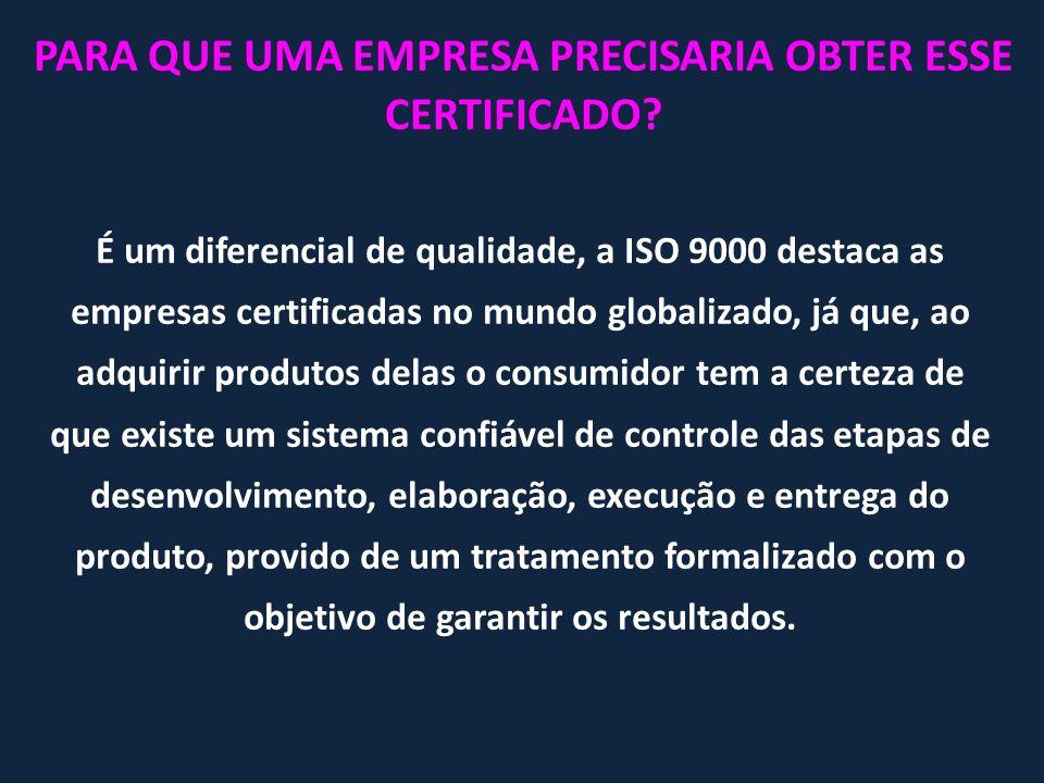 PARA QUE UMA EMPRESA PRECISARIA OBTER ESSE CERTIFICADO? É um diferencial de qualidade, a ISO 9000 destaca as empresas certificadas no mundo globalizad