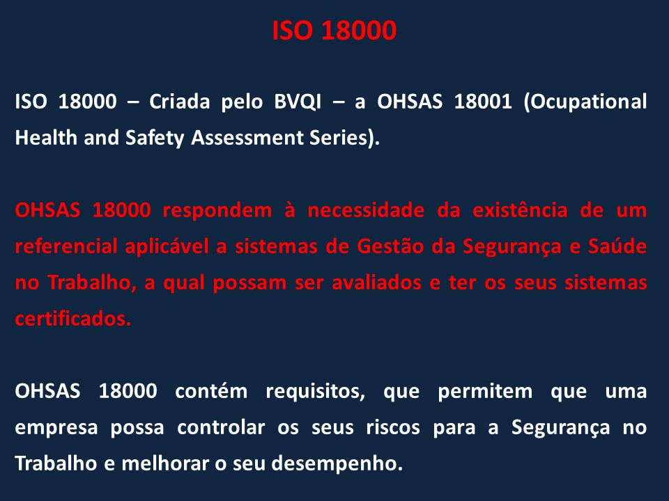 ISO 18000 – Criada pelo BVQI – a OHSAS 18001 (Ocupational Health and Safety Assessment Series). OHSAS 18000 respondem à necessidade da existência de u
