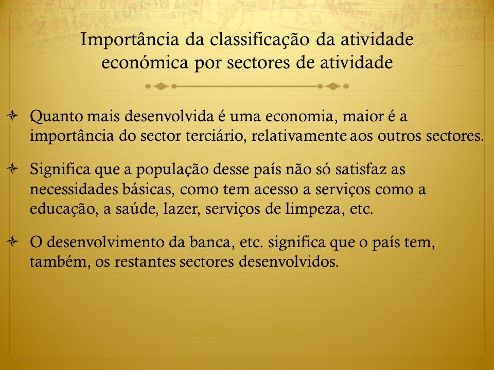 Importância da classificação da atividade económica por sectores de atividade Quanto mais desenvolvida é uma economia, maior é a importância do sector