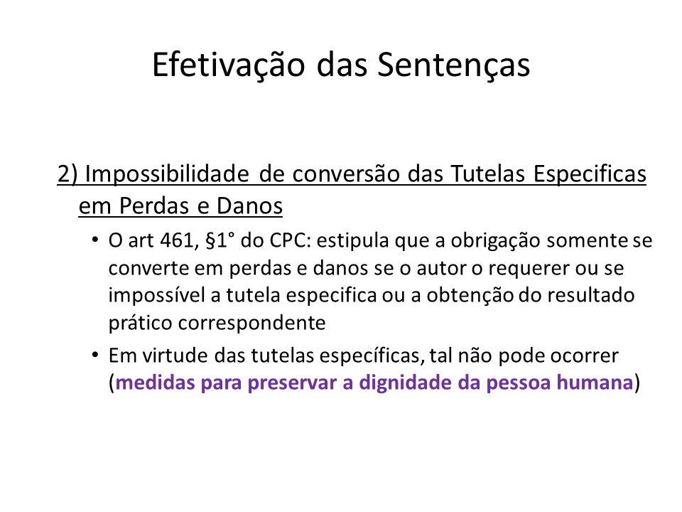 Efetivação das Sentenças 2) Impossibilidade de conversão das Tutelas Especificas em Perdas e Danos O art 461, §1° do CPC: estipula que a obrigação som