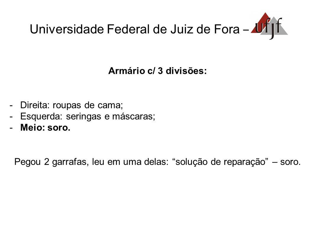 Universidade Federal de Juiz de Fora – Armário c/ 3 divisões: -Direita: roupas de cama; -Esquerda: seringas e máscaras; -Meio: soro. Pegou 2 garrafas,