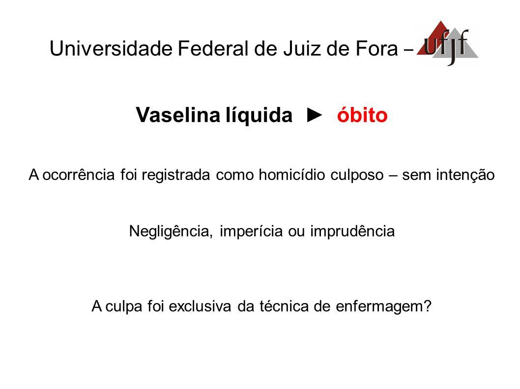 Universidade Federal de Juiz de Fora – Vaselina líquida óbito A ocorrência foi registrada como homicídio culposo – sem intenção Negligência, imperícia