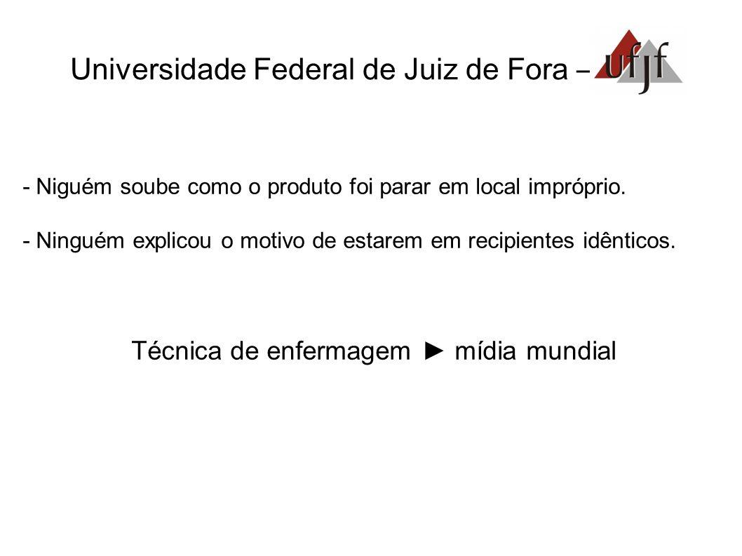 Universidade Federal de Juiz de Fora – - Niguém soube como o produto foi parar em local impróprio. - Ninguém explicou o motivo de estarem em recipient