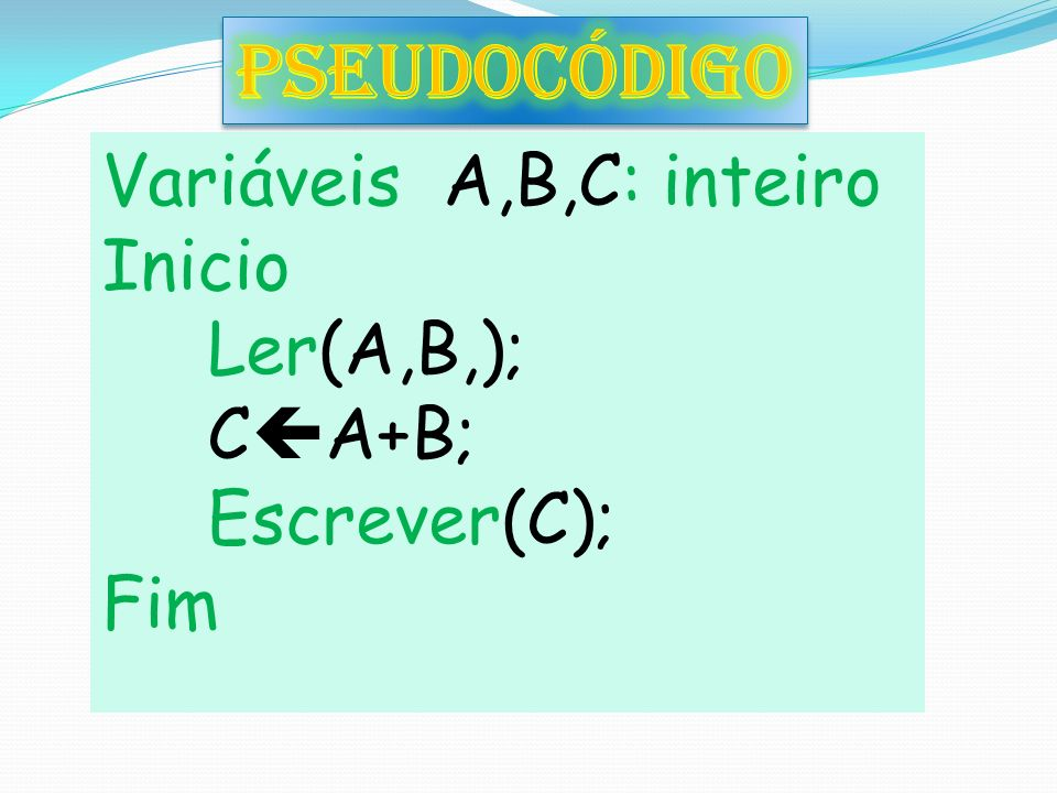 Variáveis A,B,C: inteiro Inicio Ler(A,B,); C A+B; Escrever(C); Fim