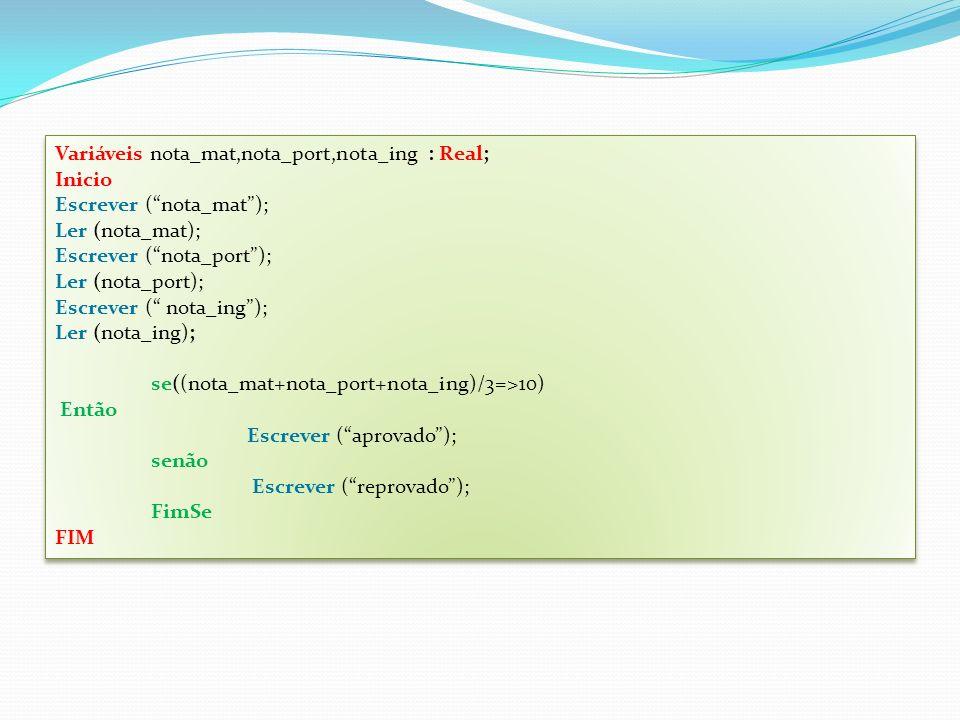 Variáveis nota_mat,nota_port,nota_ing : Real; Inicio Escrever (nota_mat); Ler (nota_mat); Escrever (nota_port); Ler (nota_port); Escrever ( nota_ing); Ler (nota_ing); se((nota_mat+nota_port+nota_ing)/3=>10) Então Escrever (aprovado); senão Escrever (reprovado); FimSe FIM Variáveis nota_mat,nota_port,nota_ing : Real; Inicio Escrever (nota_mat); Ler (nota_mat); Escrever (nota_port); Ler (nota_port); Escrever ( nota_ing); Ler (nota_ing); se((nota_mat+nota_port+nota_ing)/3=>10) Então Escrever (aprovado); senão Escrever (reprovado); FimSe FIM