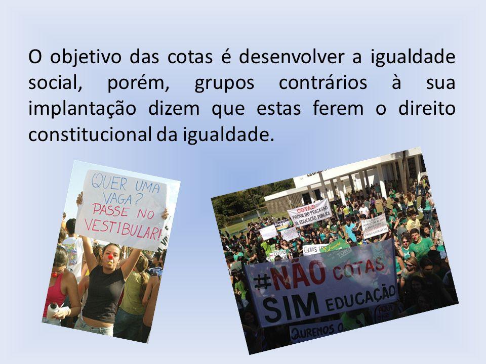 O objetivo das cotas é desenvolver a igualdade social, porém, grupos contrários à sua implantação dizem que estas ferem o direito constitucional da ig