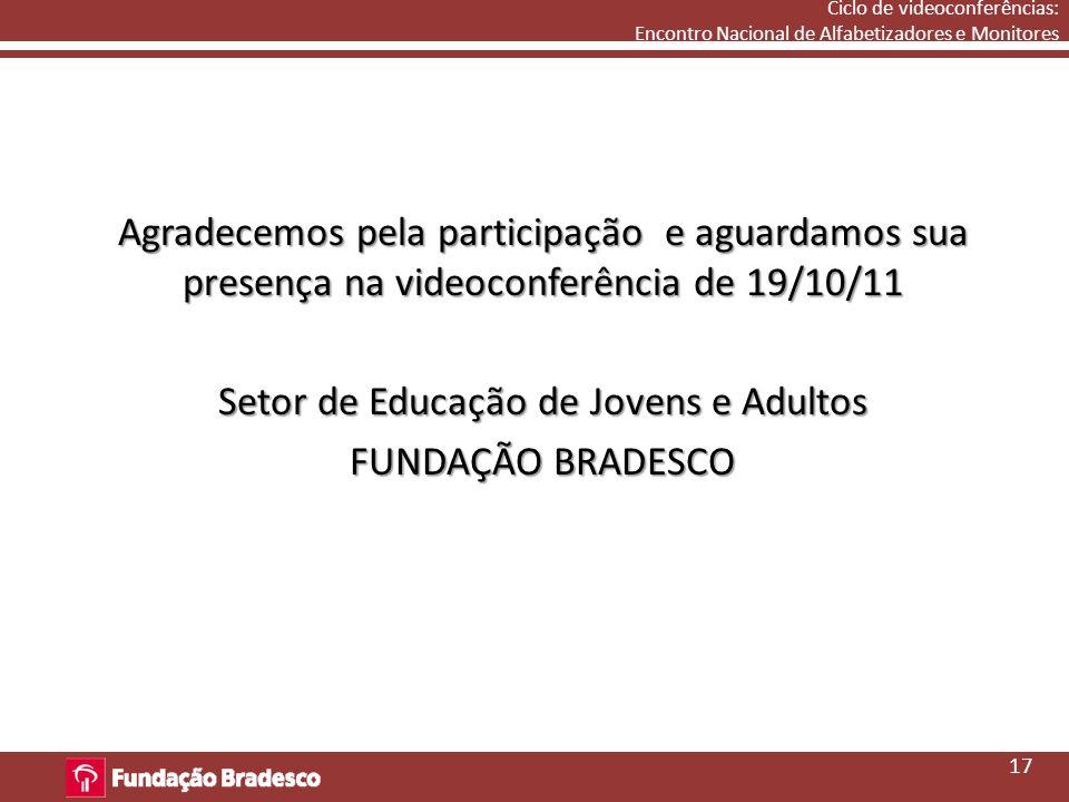 Ciclo de videoconferências: Encontro Nacional de Alfabetizadores e Monitores Agradecemos pela participação e aguardamos sua presença na videoconferência de 19/10/11 Setor de Educação de Jovens e Adultos FUNDAÇÃO BRADESCO 17