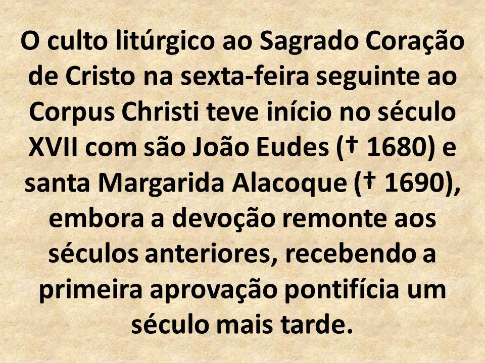 O culto litúrgico ao Sagrado Coração de Cristo na sexta-feira seguinte ao Corpus Christi teve início no século XVII com são João Eudes ( 1680) e santa Margarida Alacoque ( 1690), embora a devoção remonte aos séculos anteriores, recebendo a primeira aprovação pontifícia um século mais tarde.