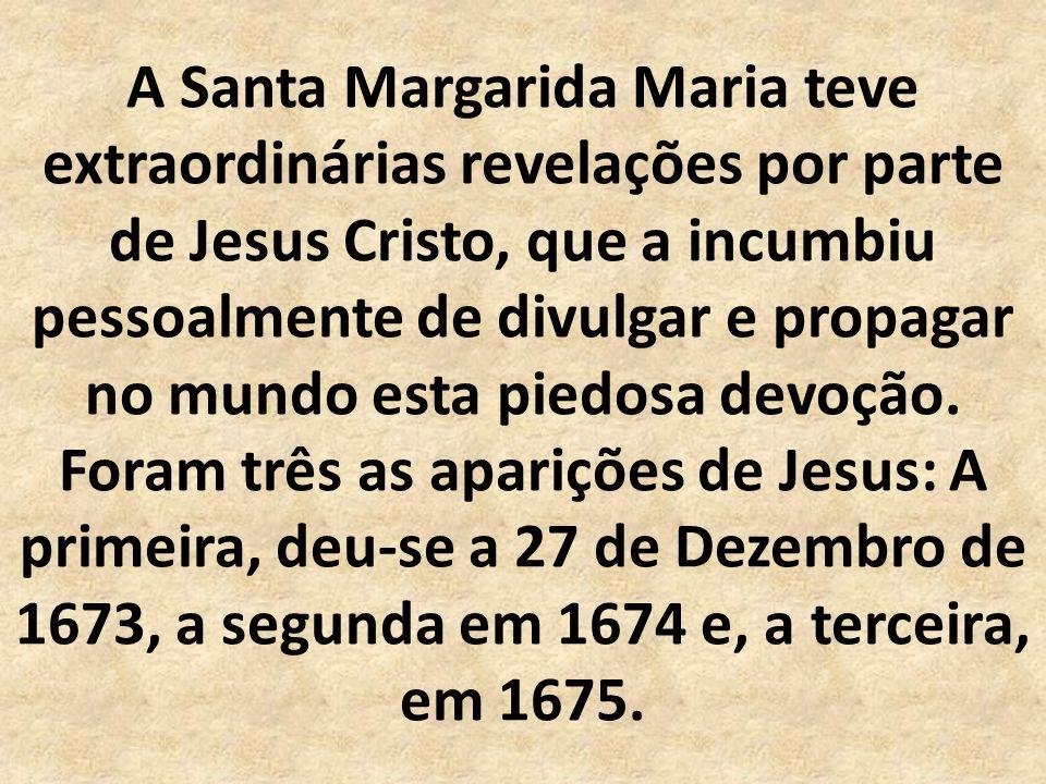A Santa Margarida Maria teve extraordinárias revelações por parte de Jesus Cristo, que a incumbiu pessoalmente de divulgar e propagar no mundo esta piedosa devoção.
