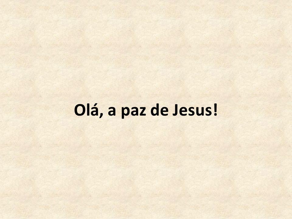 Olá, a paz de Jesus!