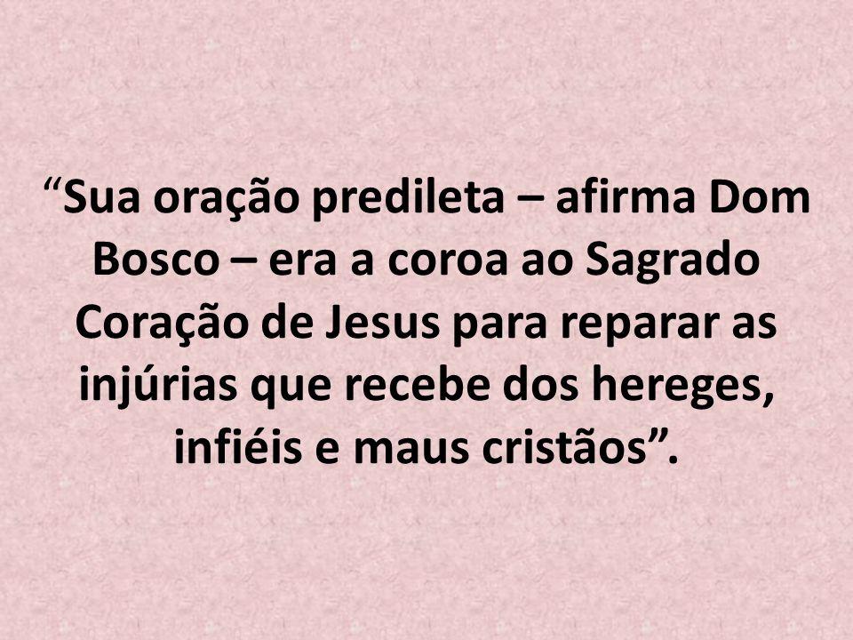 Sua oração predileta – afirma Dom Bosco – era a coroa ao Sagrado Coração de Jesus para reparar as injúrias que recebe dos hereges, infiéis e maus cristãos.