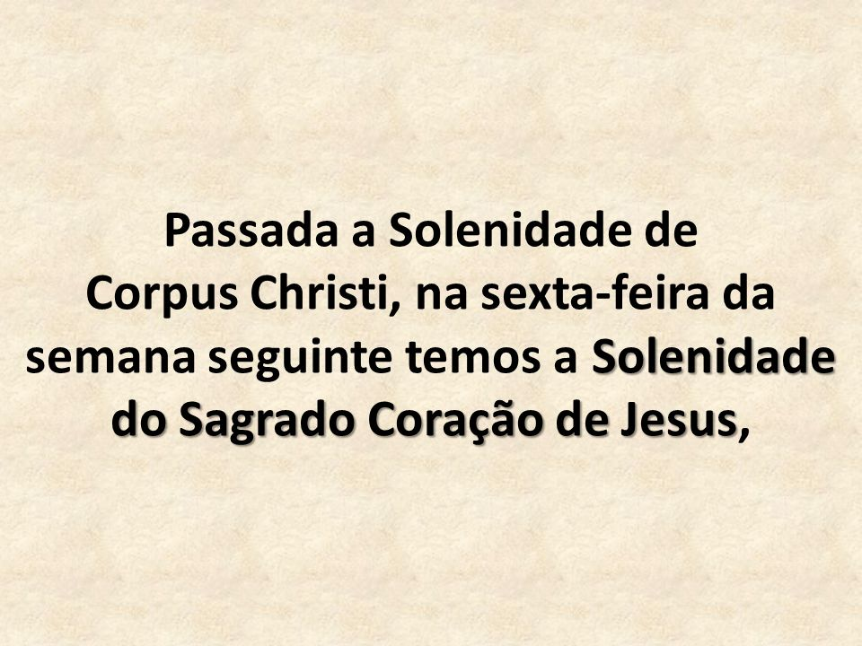 Solenidade do Sagrado Coração de Jesus Passada a Solenidade de Corpus Christi, na sexta-feira da semana seguinte temos a Solenidade do Sagrado Coração de Jesus,