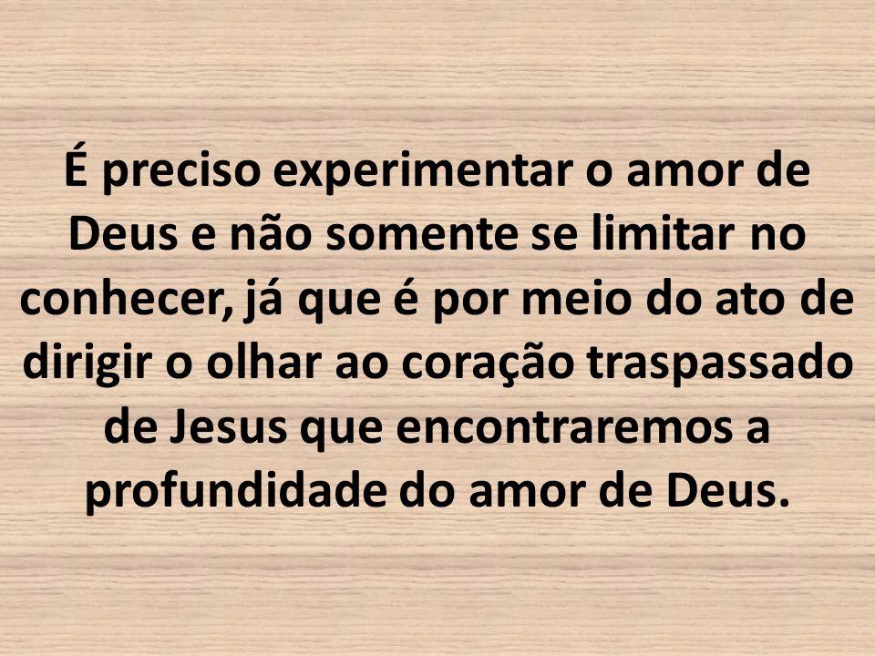 É preciso experimentar o amor de Deus e não somente se limitar no conhecer, já que é por meio do ato de dirigir o olhar ao coração traspassado de Jesus que encontraremos a profundidade do amor de Deus.