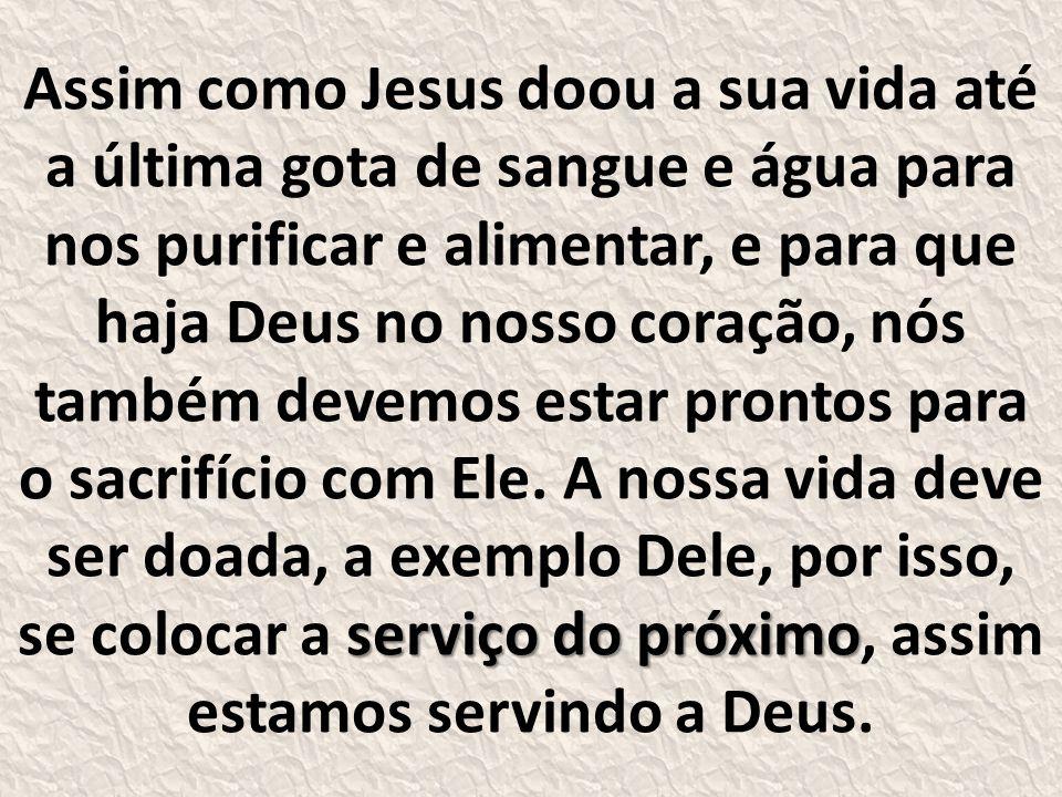 serviço do próximo Assim como Jesus doou a sua vida até a última gota de sangue e água para nos purificar e alimentar, e para que haja Deus no nosso coração, nós também devemos estar prontos para o sacrifício com Ele.