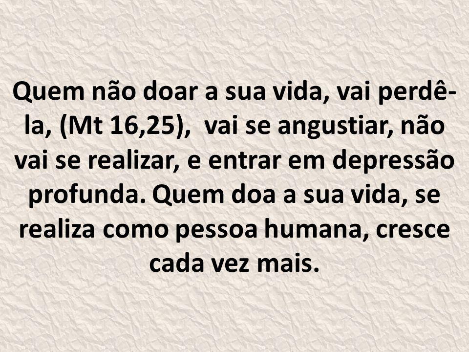 Quem não doar a sua vida, vai perdê- la, (Mt 16,25), vai se angustiar, não vai se realizar, e entrar em depressão profunda.