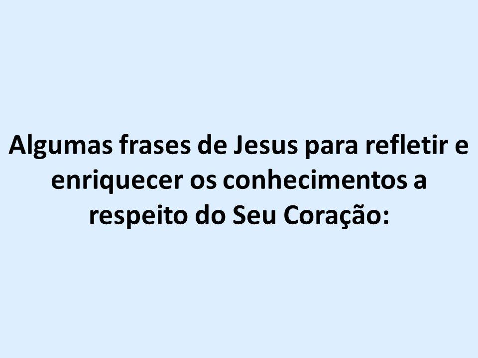 Algumas frases de Jesus para refletir e enriquecer os conhecimentos a respeito do Seu Coração: