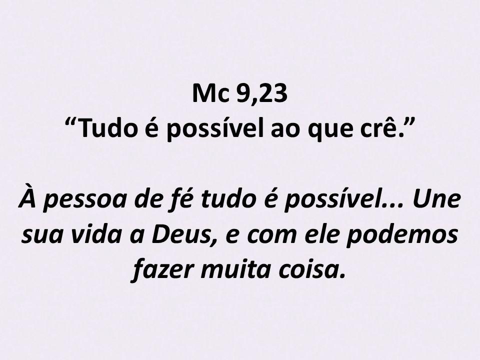 Mc 9,23 Tudo é possível ao que crê.À pessoa de fé tudo é possível...