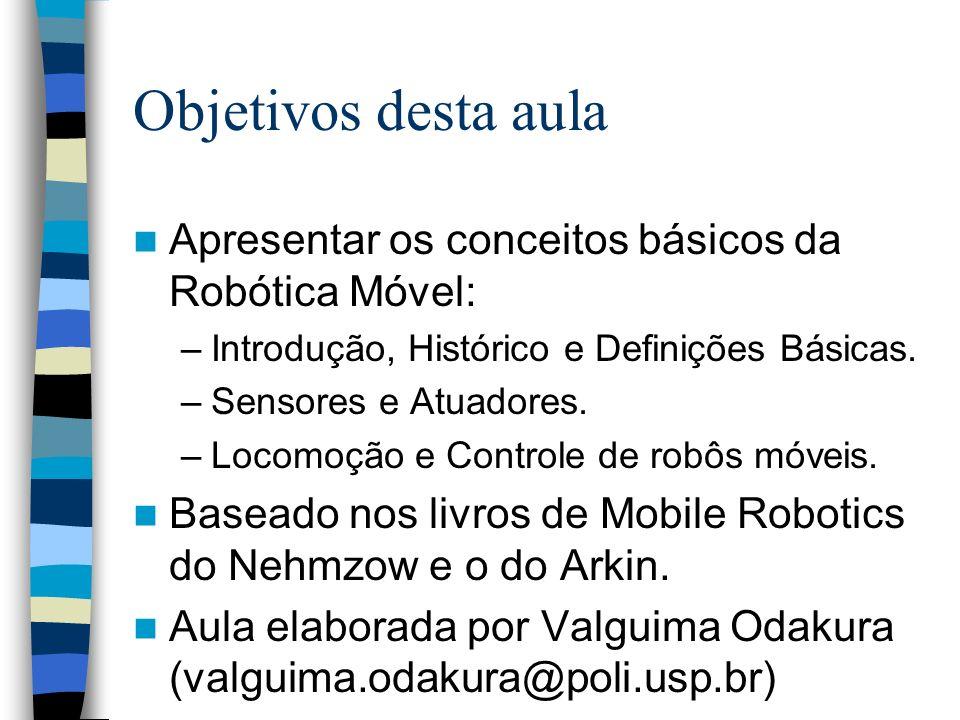 Objetivos desta aula Apresentar os conceitos básicos da Robótica Móvel: –Introdução, Histórico e Definições Básicas. –Sensores e Atuadores. –Locomoção