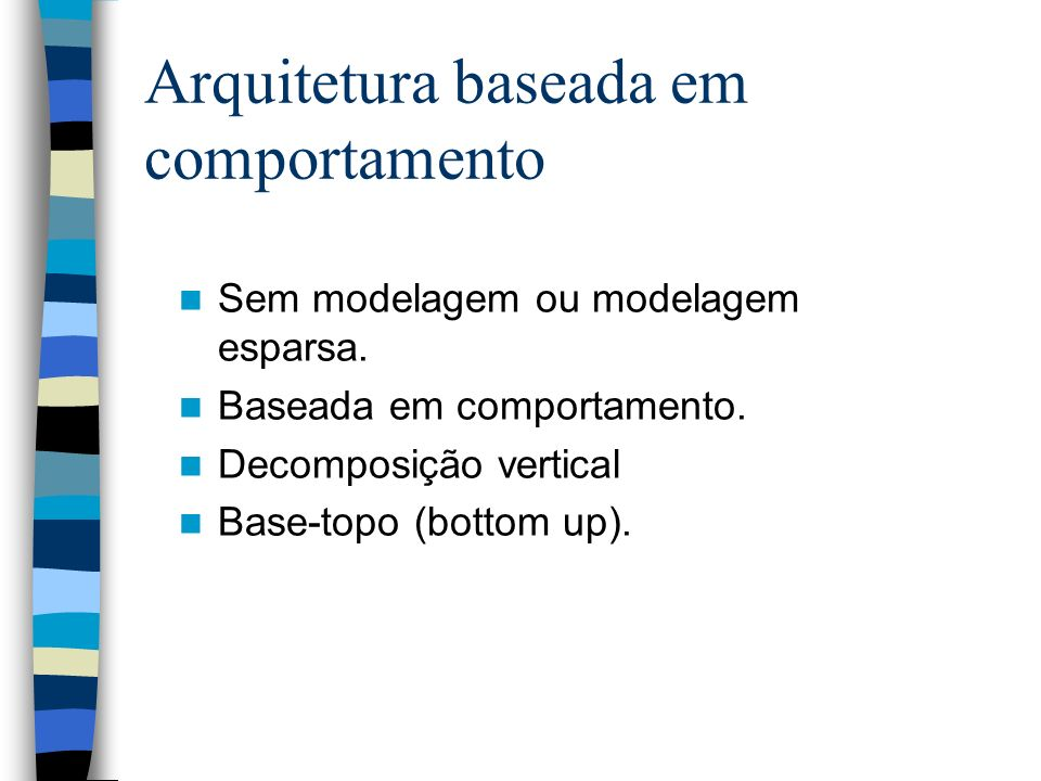 Arquitetura baseada em comportamento Sem modelagem ou modelagem esparsa. Baseada em comportamento. Decomposição vertical Base-topo (bottom up).