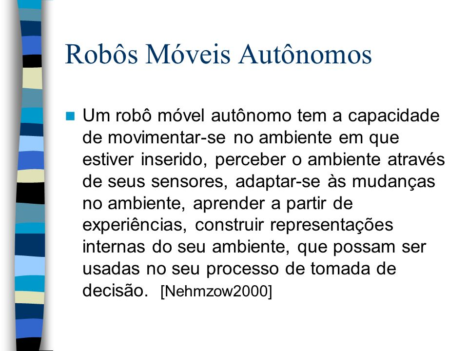Um robô móvel autônomo tem a capacidade de movimentar-se no ambiente em que estiver inserido, perceber o ambiente através de seus sensores, adaptar-se