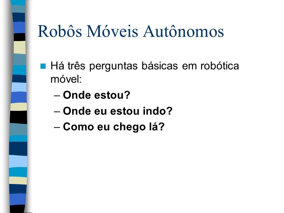 Há três perguntas básicas em robótica móvel: –Onde estou? –Onde eu estou indo? –Como eu chego lá? Robôs Móveis Autônomos