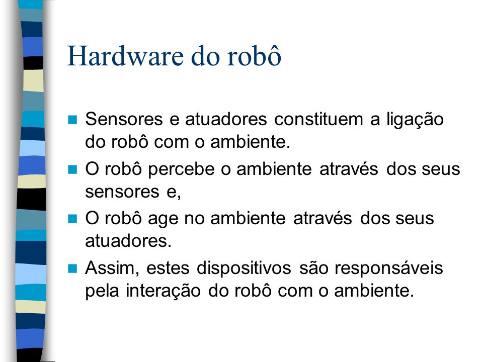 Hardware do robô Sensores e atuadores constituem a ligação do robô com o ambiente. O robô percebe o ambiente através dos seus sensores e, O robô age n