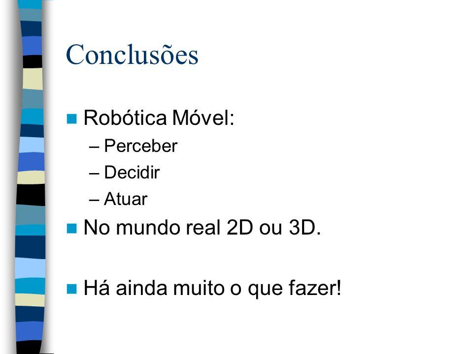 Conclusões Robótica Móvel: –Perceber –Decidir –Atuar No mundo real 2D ou 3D. Há ainda muito o que fazer!