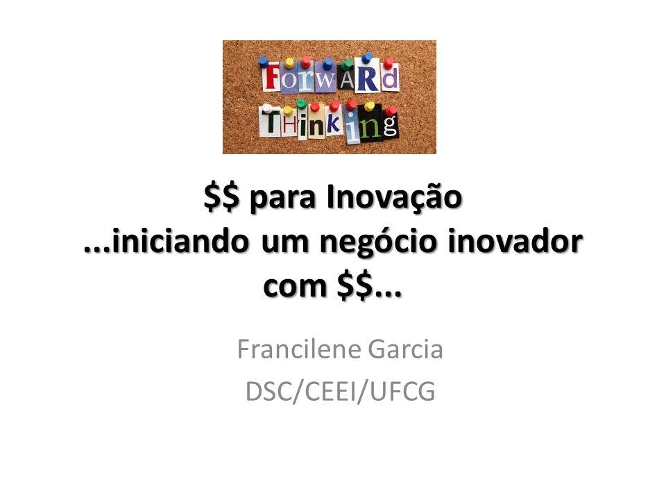 $$ para Inovação...iniciando um negócio inovador com $$... Francilene Garcia DSC/CEEI/UFCG