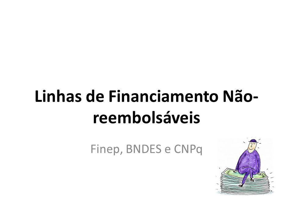 Linhas de Financiamento Não- reembolsáveis Finep, BNDES e CNPq