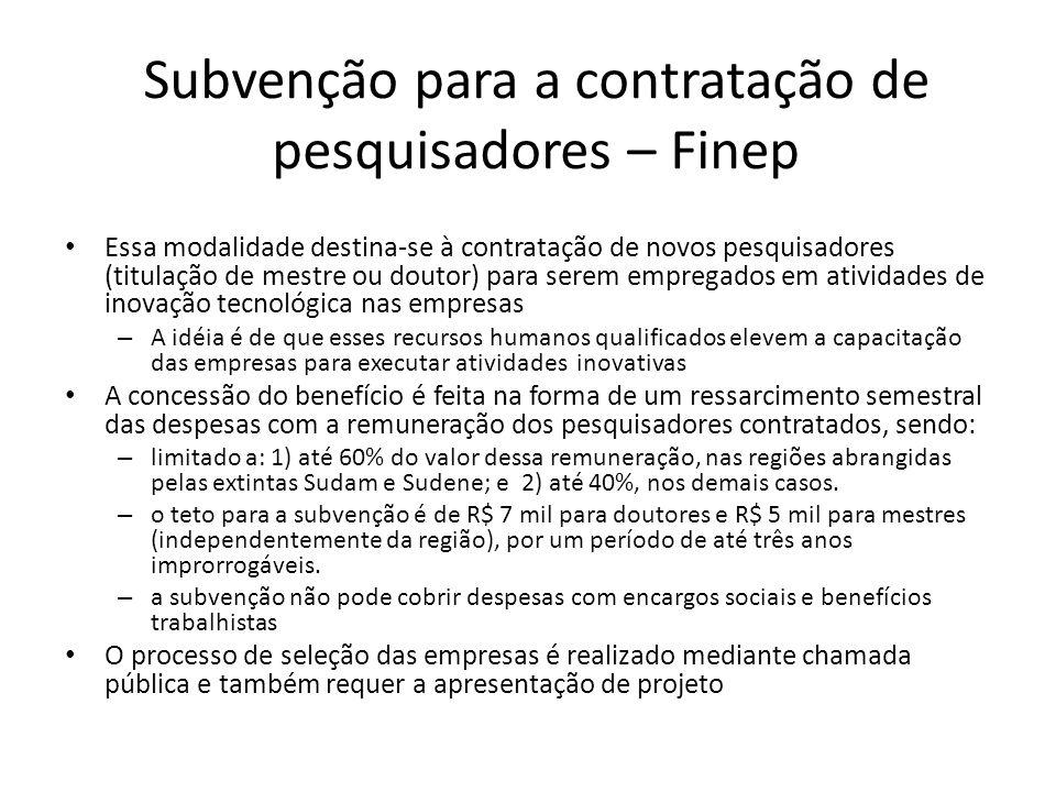 Subvenção para a contratação de pesquisadores – Finep Essa modalidade destina-se à contratação de novos pesquisadores (titulação de mestre ou doutor)