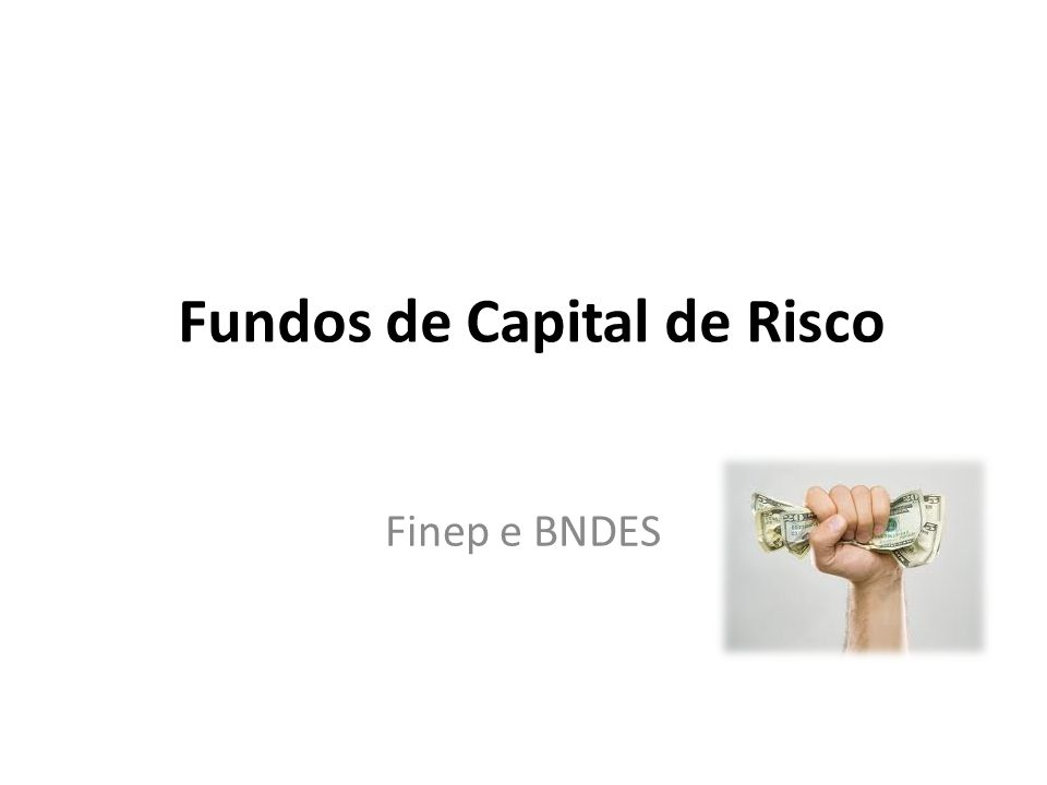 Fundos de Capital de Risco Finep e BNDES