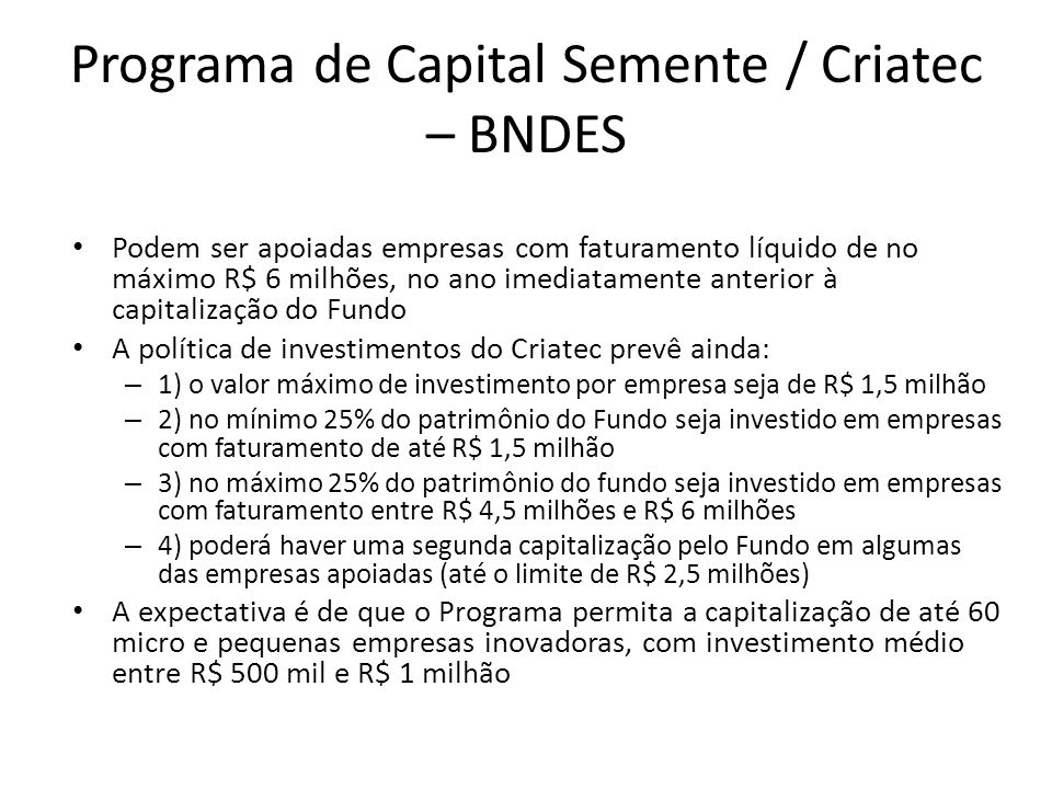 Programa de Capital Semente / Criatec – BNDES Podem ser apoiadas empresas com faturamento líquido de no máximo R$ 6 milhões, no ano imediatamente ante