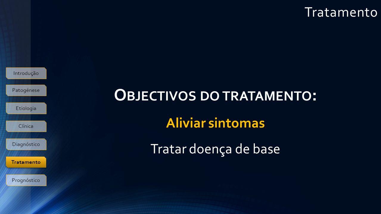 Tratamento Introdução Patogénese Etiologia Clínica Diagnóstico Tratamento Prognóstico O BJECTIVOS DO TRATAMENTO : Aliviar sintomas Tratar doença de base