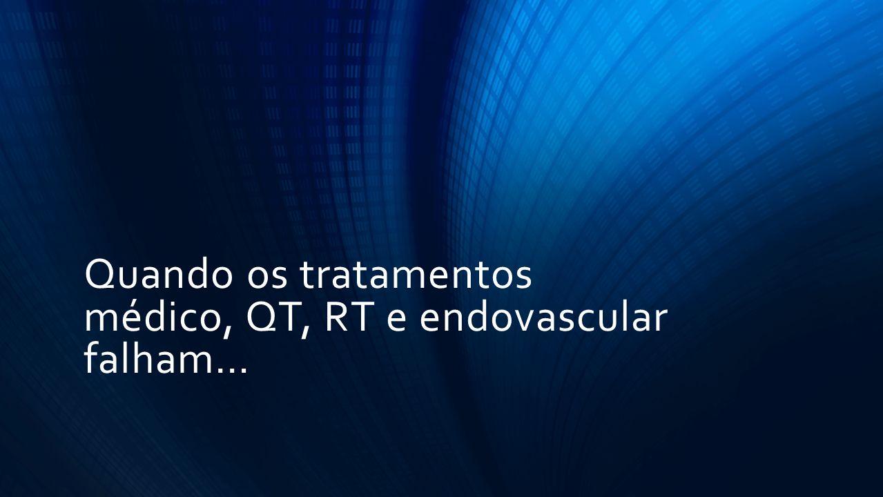 Quando os tratamentos médico, QT, RT e endovascular falham…