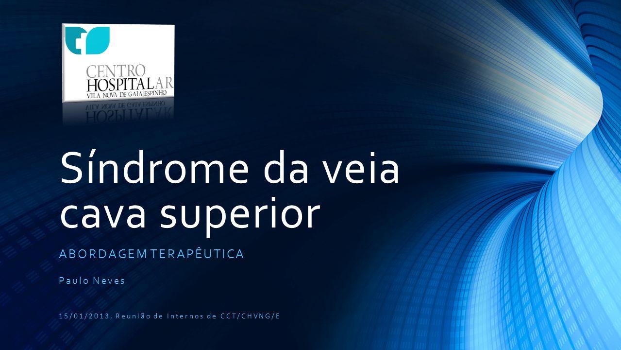 Síndrome da veia cava superior ABORDAGEM TERAPÊUTICA Paulo Neves 15/01/2013, Reunião de Internos de CCT/CHVNG/E