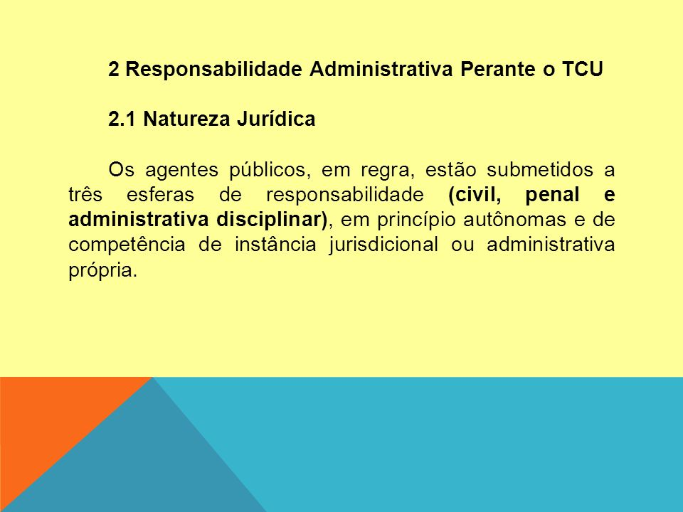 2 Responsabilidade Administrativa Perante o TCU 2.1 Natureza Jurídica Os agentes públicos, em regra, estão submetidos a três esferas de responsabilidade (civil, penal e administrativa disciplinar), em princípio autônomas e de competência de instância jurisdicional ou administrativa própria.