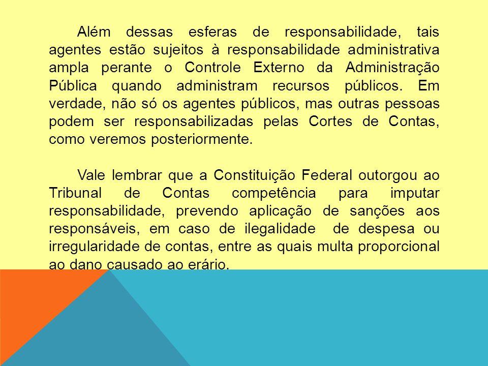Além dessas esferas de responsabilidade, tais agentes estão sujeitos à responsabilidade administrativa ampla perante o Controle Externo da Administraç