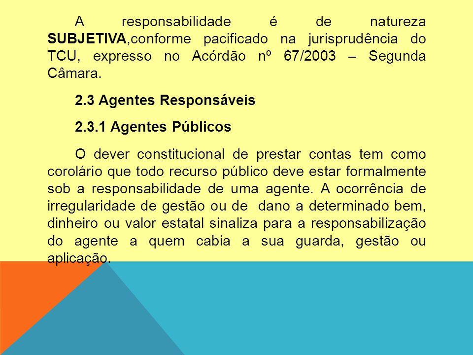 A responsabilidade é de natureza SUBJETIVA,conforme pacificado na jurisprudência do TCU, expresso no Acórdão nº 67/2003 – Segunda Câmara. 2.3 Agentes