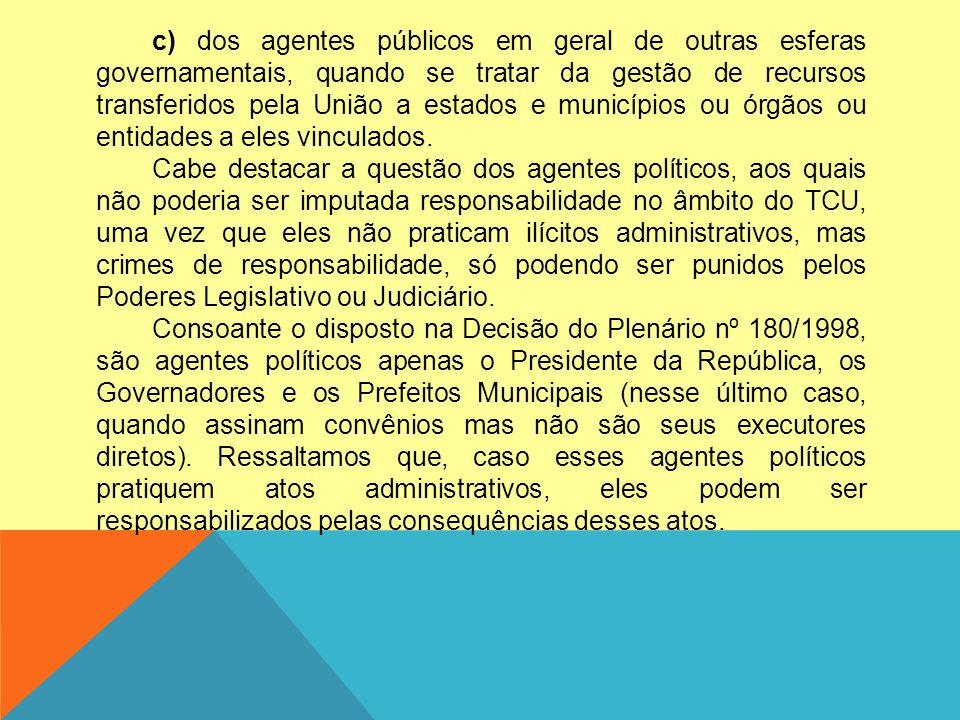 c) dos agentes públicos em geral de outras esferas governamentais, quando se tratar da gestão de recursos transferidos pela União a estados e municípios ou órgãos ou entidades a eles vinculados.