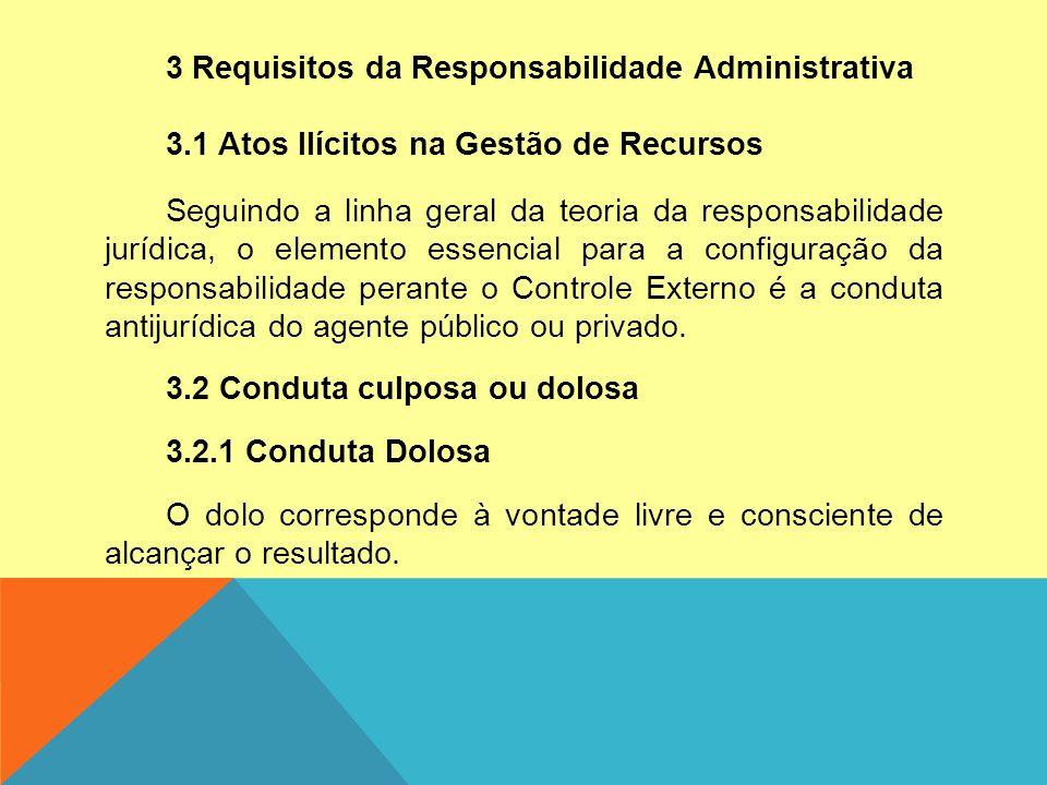 3 Requisitos da Responsabilidade Administrativa 3.1 Atos Ilícitos na Gestão de Recursos Seguindo a linha geral da teoria da responsabilidade jurídica, o elemento essencial para a configuração da responsabilidade perante o Controle Externo é a conduta antijurídica do agente público ou privado.