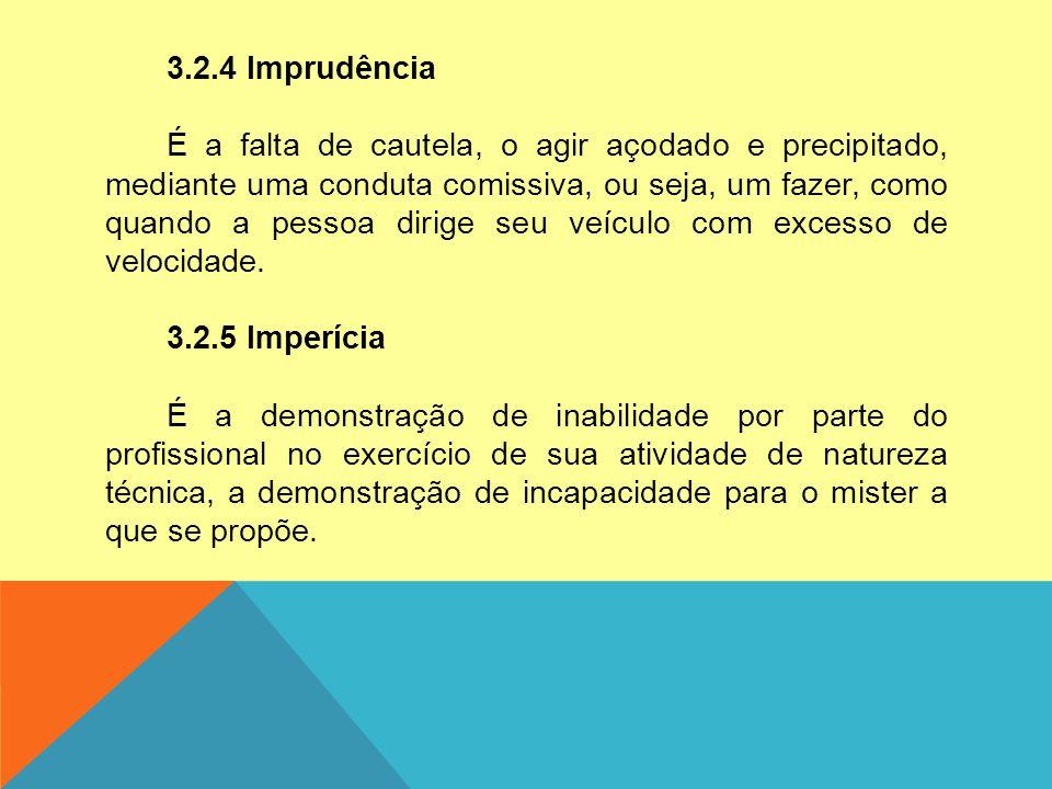 3.2.4 Imprudência É a falta de cautela, o agir açodado e precipitado, mediante uma conduta comissiva, ou seja, um fazer, como quando a pessoa dirige s