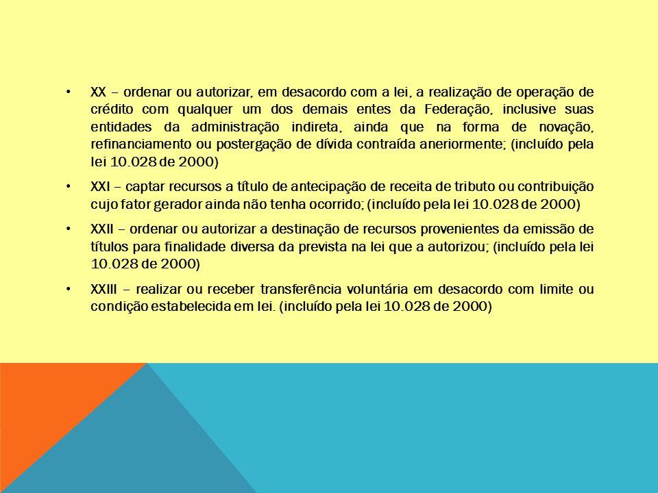 XX – ordenar ou autorizar, em desacordo com a lei, a realização de operação de crédito com qualquer um dos demais entes da Federação, inclusive suas entidades da administração indireta, ainda que na forma de novação, refinanciamento ou postergação de dívida contraída aneriormente; (incluído pela lei 10.028 de 2000) XXI – captar recursos a título de antecipação de receita de tributo ou contribuição cujo fator gerador ainda não tenha ocorrido; (incluído pela lei 10.028 de 2000) XXII – ordenar ou autorizar a destinação de recursos provenientes da emissão de títulos para finalidade diversa da prevista na lei que a autorizou; (incluído pela lei 10.028 de 2000) XXIII – realizar ou receber transferência voluntária em desacordo com limite ou condição estabelecida em lei.