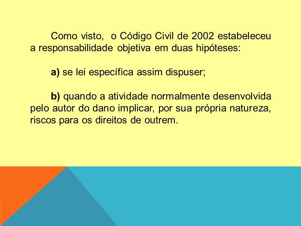 Como visto, o Código Civil de 2002 estabeleceu a responsabilidade objetiva em duas hipóteses: a) se lei específica assim dispuser; b) quando a ativida