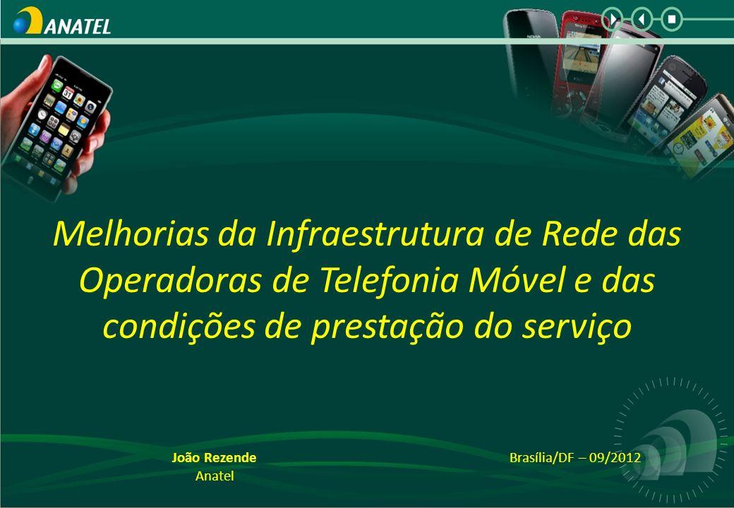 Brasília/DF – 09/2012 Melhorias da Infraestrutura de Rede das Operadoras de Telefonia Móvel e das condições de prestação do serviço João Rezende Anatel