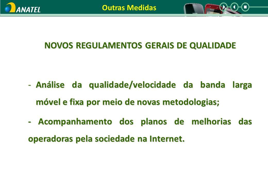 Outras Medidas NOVOS REGULAMENTOS GERAIS DE QUALIDADE -Análise da qualidade/velocidade da banda larga móvel e fixa por meio de novas metodologias; - Acompanhamento dos planos de melhorias das operadoras pela sociedade na Internet.