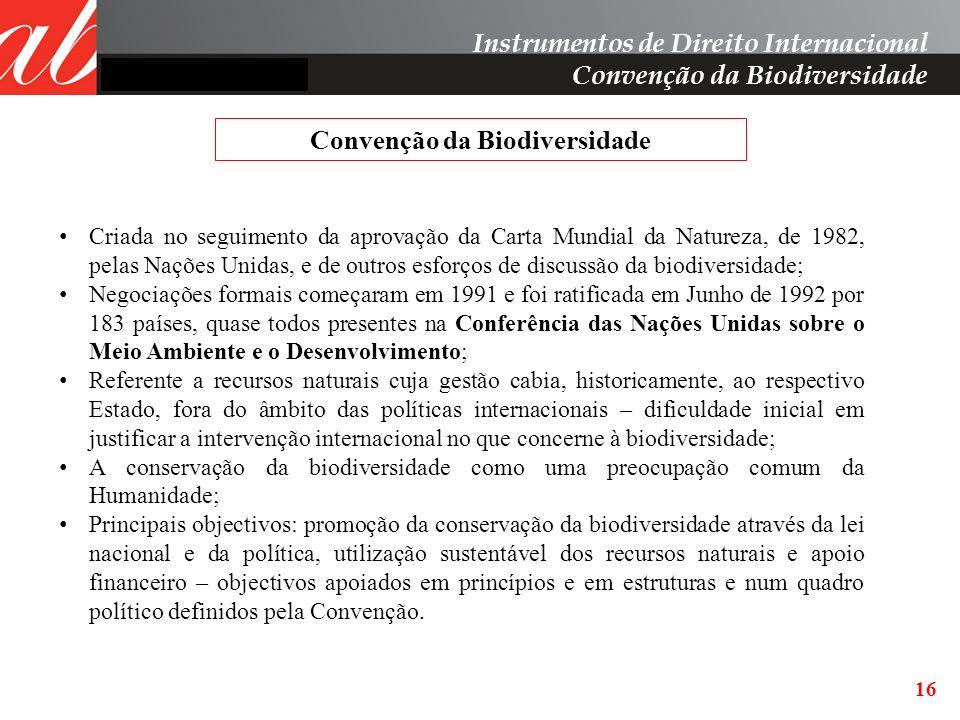 16 Instrumentos de Direito Internacional Convenção da Biodiversidade Criada no seguimento da aprovação da Carta Mundial da Natureza, de 1982, pelas Na