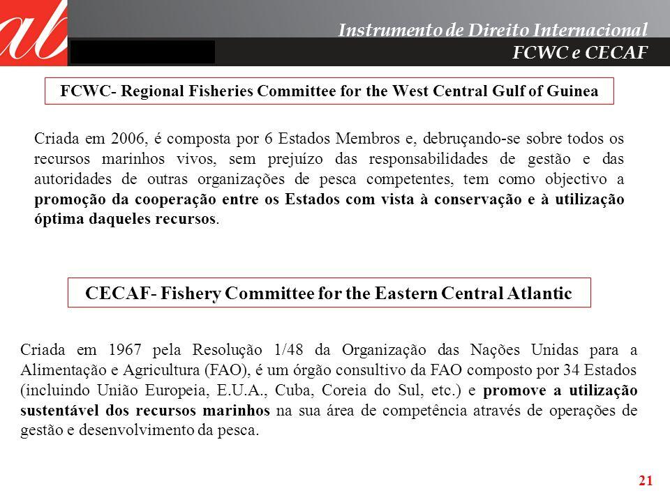21 Instrumento de Direito Internacional FCWC e CECAF FCWC- Regional Fisheries Committee for the West Central Gulf of Guinea Criada em 2006, é composta