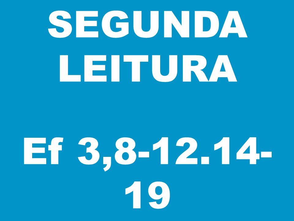 SEGUNDA LEITURA Ef 3,8-12.14- 19