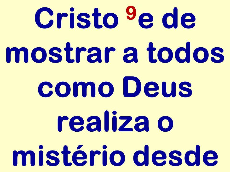 Cristo 9 e de mostrar a todos como Deus realiza o mistério desde