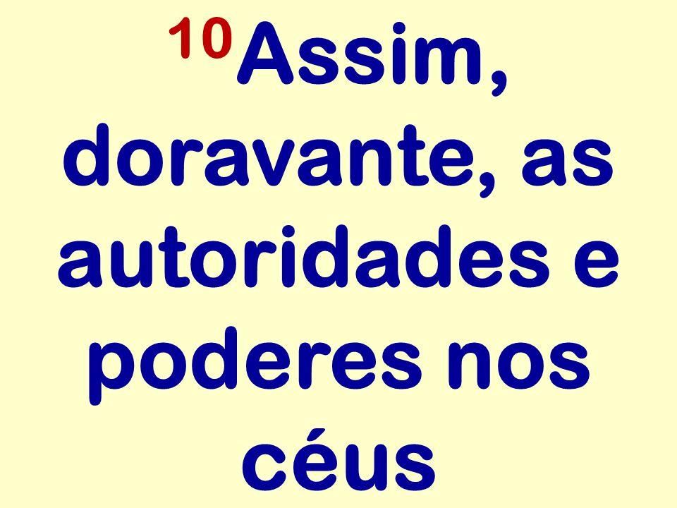 10 Assim, doravante, as autoridades e poderes nos céus